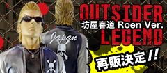【再販!】Outsider Legend 坊屋春道 Roen Ver